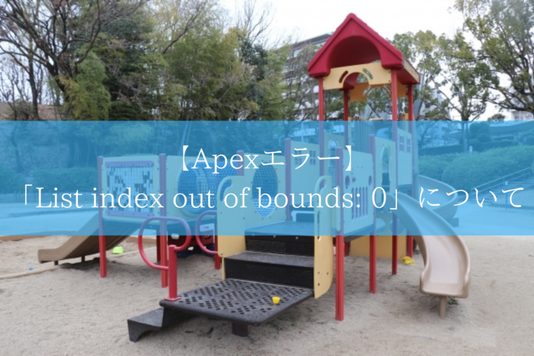 【Apexエラー】 「List index out of bounds_ 0」について