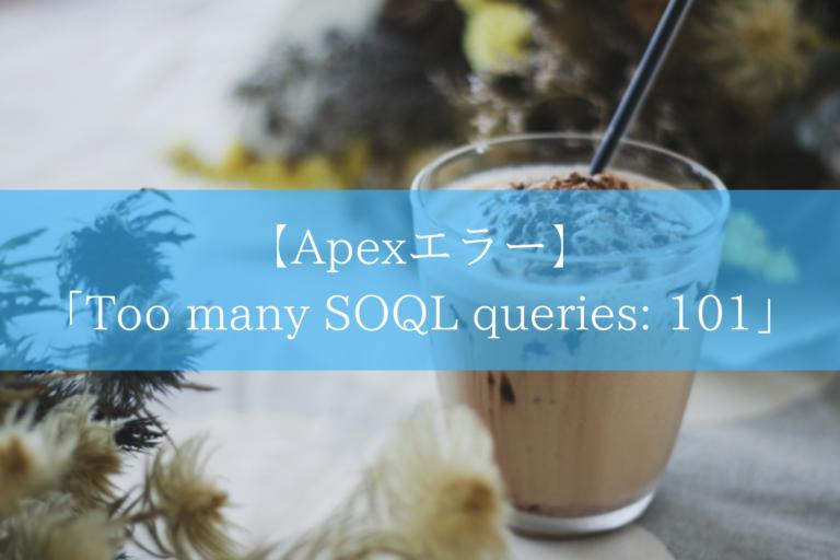 【Apexエラー】「Too many SOQL queries: 101」