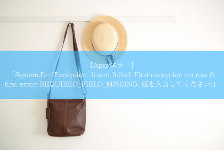 【Apexエラー】 「System.DmlException_ Insert failed. First exception on row 0; first error_ REQUIRED_FIELD_MISSING, 値を入力してください_」