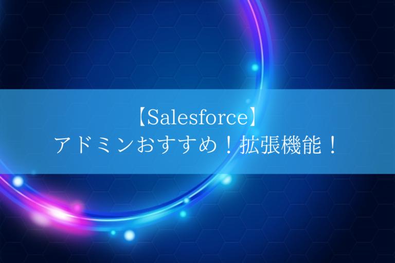 【Salesforce】 アドミンおすすめ!拡張機能!