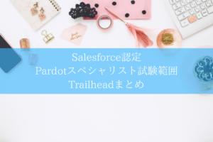 Salesforce認定 Pardotスペシャリスト試験範囲Trailheadまとめ