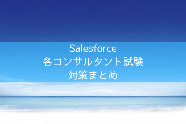 Salesforceの各コンサルタント試験対策まとめ