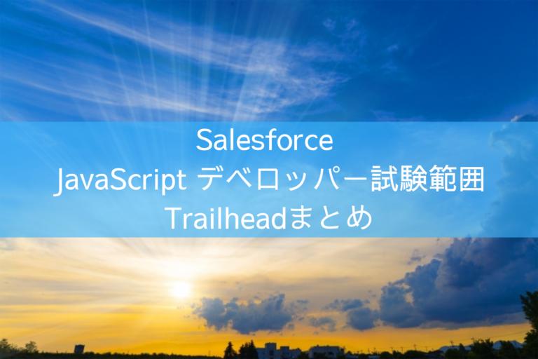 Salesforce JavaScript デベロッパー試験範囲に関するTrailheadまとめ