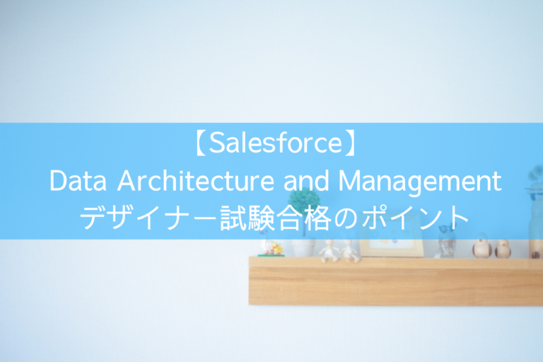 【Salesforce】Data Architecture and Management デザイナー試験合格のポイント